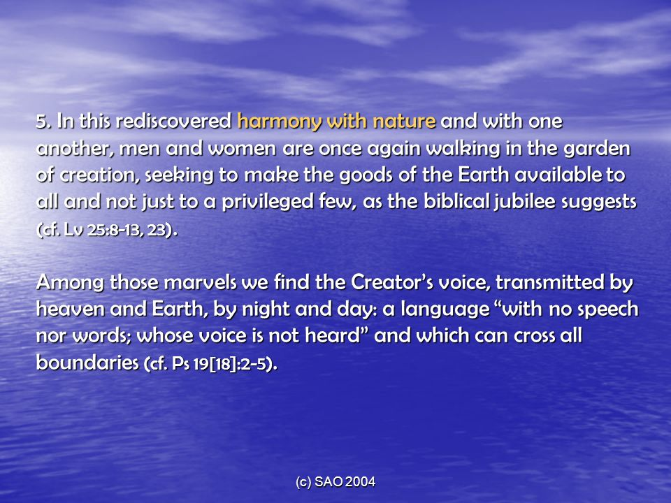 5. In this rediscovered harmony with nature and with one another, men and women are once again walking in the garden of creation, seeking to make the goods of the Earth available to all and not just to a privileged few, as the biblical jubilee suggests (cf. Lv 25:8-13, 23). Among those marvels we find the Creator's voice, transmitted by heaven and Earth, by night and day: a language with no speech nor words; whose voice is not heard and which can cross all boundaries (cf. Ps 19[18]:2-5).